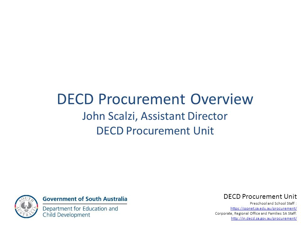Procurement Definition Procurement… Purchasing… The process by which a company (or organisation) contracts with third parties to obtain goods and services required to fulfil its business objectives in the most timely and cost effective manner. (source unknown) DECD Procurement Unit For Preschool and School Staff : https://ssonet.sa.edu.au/procurement/ For Corporate, Regional Office and Families SA Staff: http://in.decd.sa.gov.au/procurement/ Exception is works >$165,000 (Inc GST) and government office accommodation including leasing and fit out which is covered by similar processes undertaken by Building Management DPTI.
