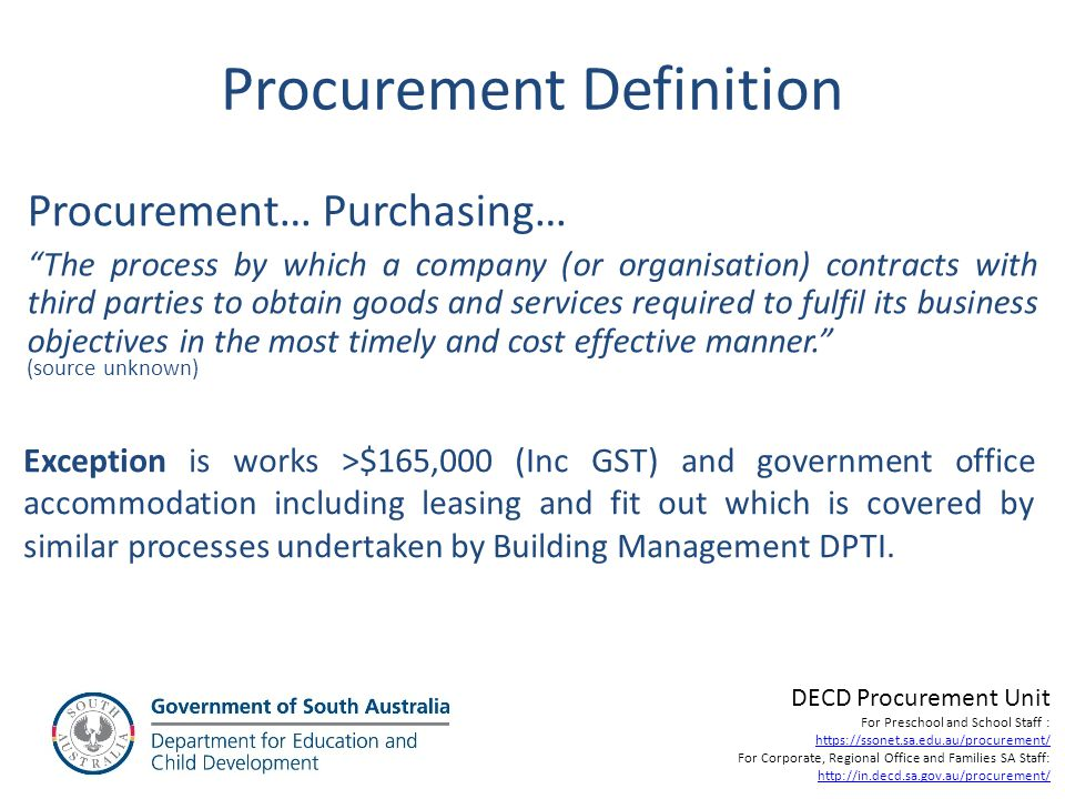 Procurement Methods Market Approach -Request for Quote (RFQ) – formal and informal -Expression of interest (EOI) – two stage process -Request for Tender (RFT) -Request for Proposal (RFP) By way of: -Direct negotiation -Selective tender -Public tender DECD Procurement Unit For Preschool and School Staff : https://ssonet.sa.edu.au/procurement/ For Corporate, Regional Office and Families SA Staff: http://in.decd.sa.gov.au/procurement/