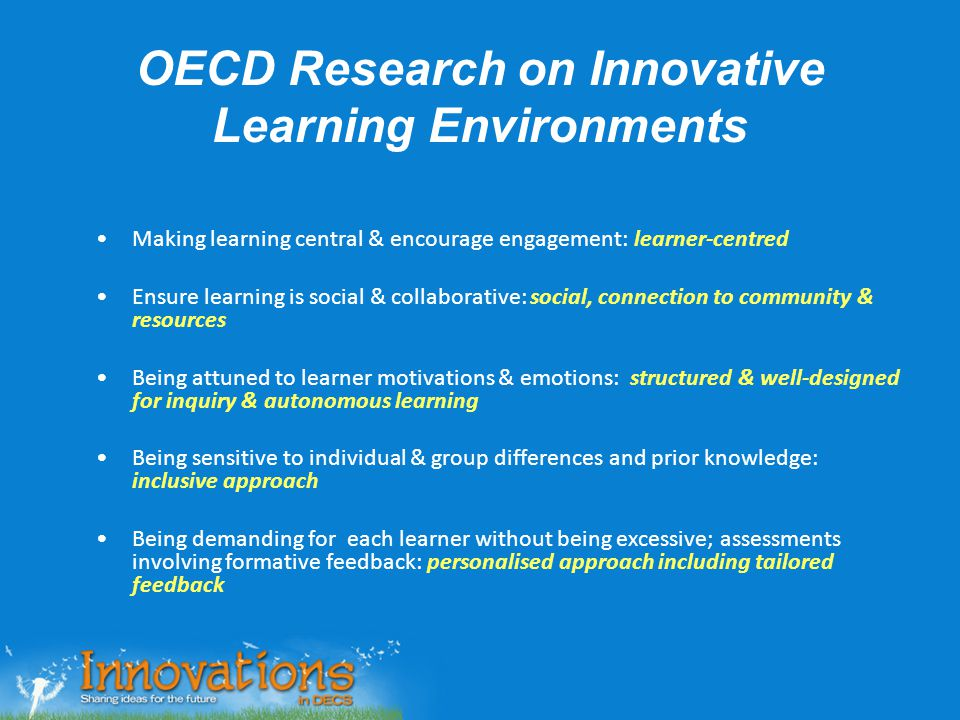 OECD Research on Innovative Learning Environments Making learning central & encourage engagement: learner-centred Ensure learning is social & collabor