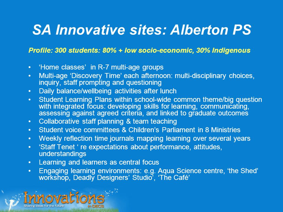 SA Innovative sites: Alberton PS Profile: 300 students: 80% + low socio-economic, 30% Indigenous 'Home classes' in R-7 multi-age groups Multi-age 'Dis
