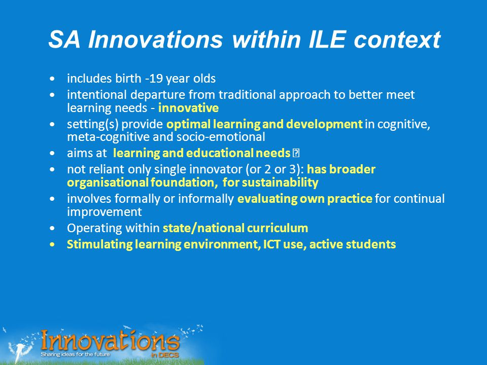 SA Innovations within ILE context includes birth -19 year olds intentional departure from traditional approach to better meet learning needs - innovat