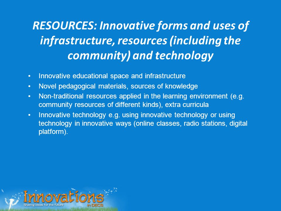 RESOURCES: Innovative forms and uses of infrastructure, resources (including the community) and technology Innovative educational space and infrastruc