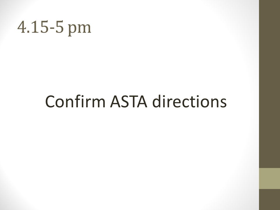 4.15-5 pm Confirm ASTA directions