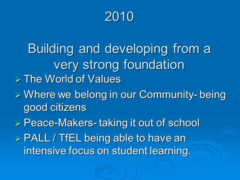 2010 Building and developing from a very strong foundation  The World of Values  Where we belong in our Community- being good citizens  Peace-Makers- taking it out of school  PALL / TfEL being able to have an intensive focus on student learning.