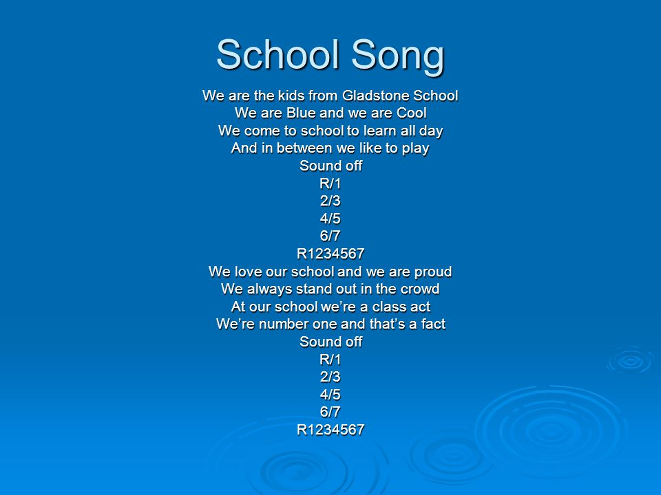 School Song We are the kids from Gladstone School We are Blue and we are Cool We come to school to learn all day And in between we like to play Sound off R/12/34/56/7R1234567 We love our school and we are proud We always stand out in the crowd At our school we're a class act We're number one and that's a fact Sound off R/12/34/56/7R1234567