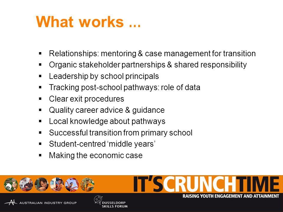 What works …  Relationships: mentoring & case management for transition  Organic stakeholder partnerships & shared responsibility  Leadership by school principals  Tracking post-school pathways: role of data  Clear exit procedures  Quality career advice & guidance  Local knowledge about pathways  Successful transition from primary school  Student-centred 'middle years'  Making the economic case