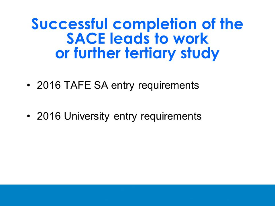 Successful completion of the SACE leads to work or further tertiary study 2016 TAFE SA entry requirements 2016 University entry requirements