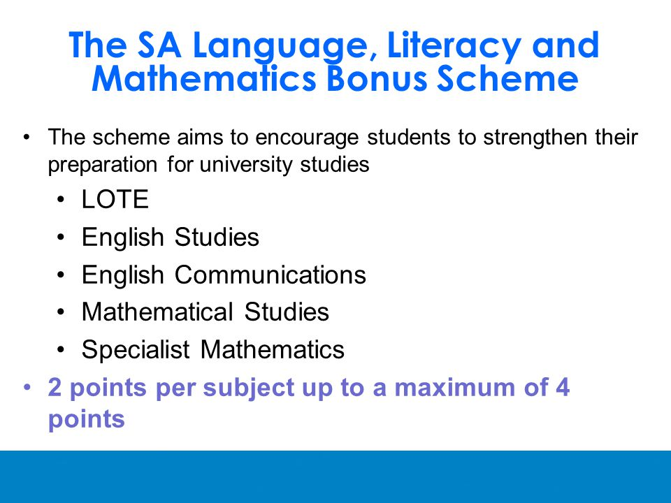 The scheme aims to encourage students to strengthen their preparation for university studies LOTE English Studies English Communications Mathematical Studies Specialist Mathematics 2 points per subject up to a maximum of 4 points