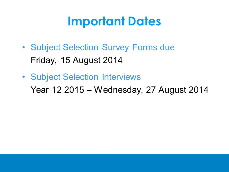 Important Dates Subject Selection Survey Forms due Friday, 15 August 2014 Subject Selection Interviews Year – Wednesday, 27 August 2014