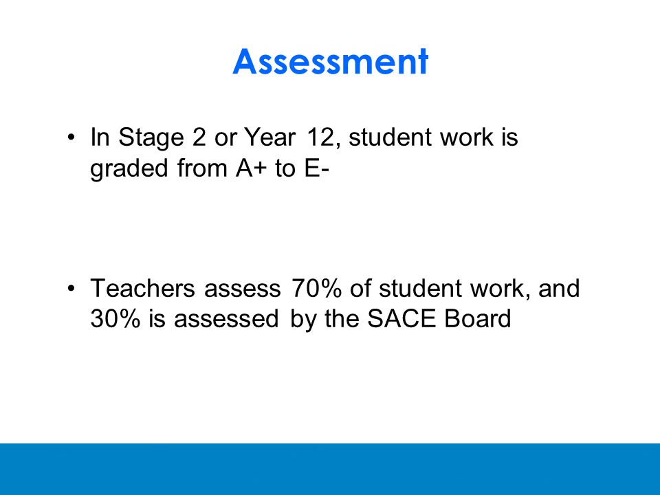 Assessment In Stage 2 or Year 12, student work is graded from A+ to E- Teachers assess 70% of student work, and 30% is assessed by the SACE Board
