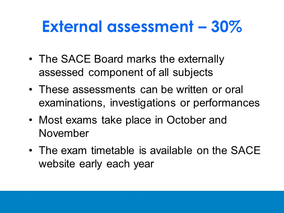 External assessment – 30% The SACE Board marks the externally assessed component of all subjects These assessments can be written or oral examinations, investigations or performances Most exams take place in October and November The exam timetable is available on the SACE website early each year