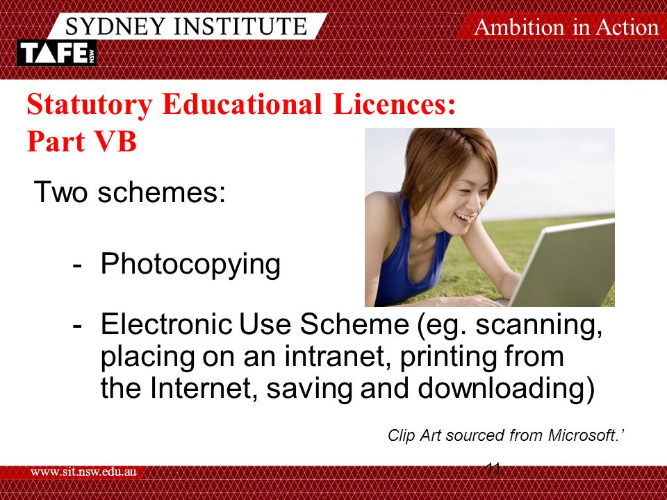 Ambition in Action www.sit.nsw.edu.au 11 Statutory Educational Licences: Part VB Two schemes: -Photocopying -Electronic Use Scheme (eg.