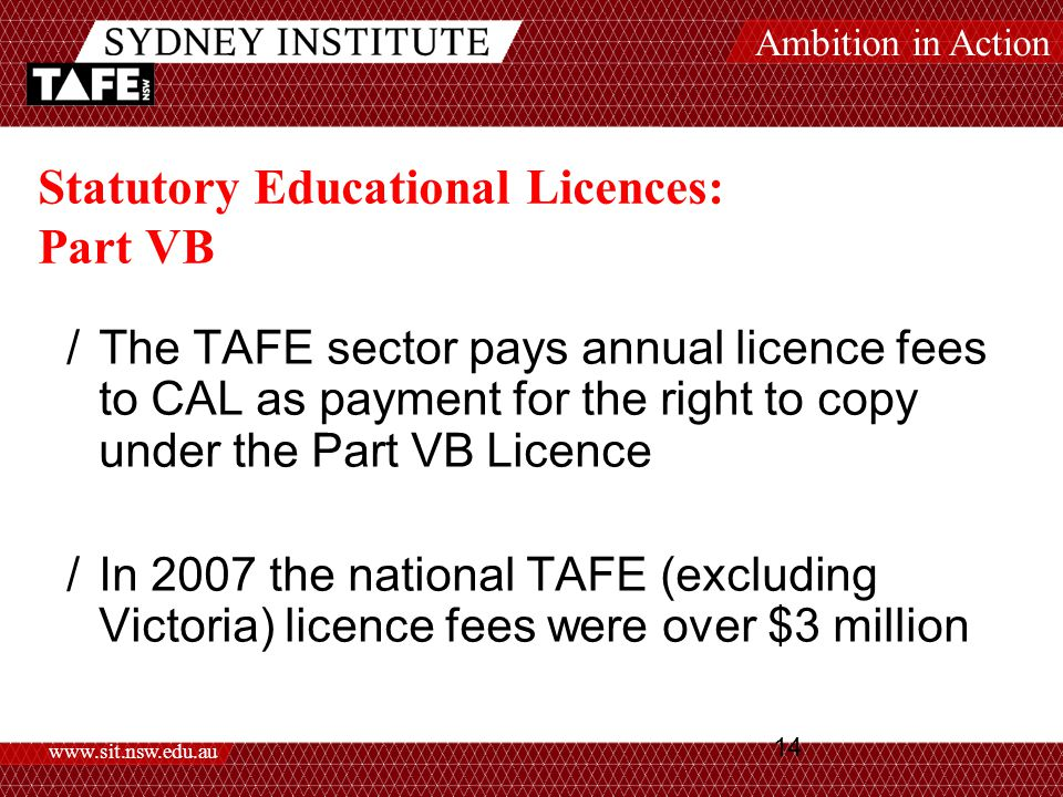 Ambition in Action www.sit.nsw.edu.au 14 Statutory Educational Licences: Part VB /The TAFE sector pays annual licence fees to CAL as payment for the right to copy under the Part VB Licence /In 2007 the national TAFE (excluding Victoria) licence fees were over $3 million