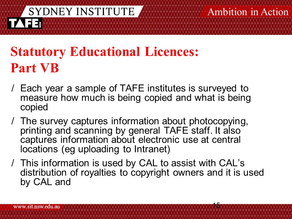 Ambition in Action www.sit.nsw.edu.au 15 Statutory Educational Licences: Part VB /Each year a sample of TAFE institutes is surveyed to measure how much is being copied and what is being copied /The survey captures information about photocopying, printing and scanning by general TAFE staff.