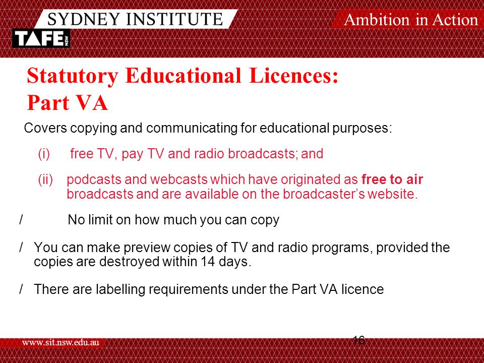 Ambition in Action www.sit.nsw.edu.au 16 Statutory Educational Licences: Part VA Covers copying and communicating for educational purposes: (i) free TV, pay TV and radio broadcasts; and (ii)podcasts and webcasts which have originated as free to air broadcasts and are available on the broadcaster's website.