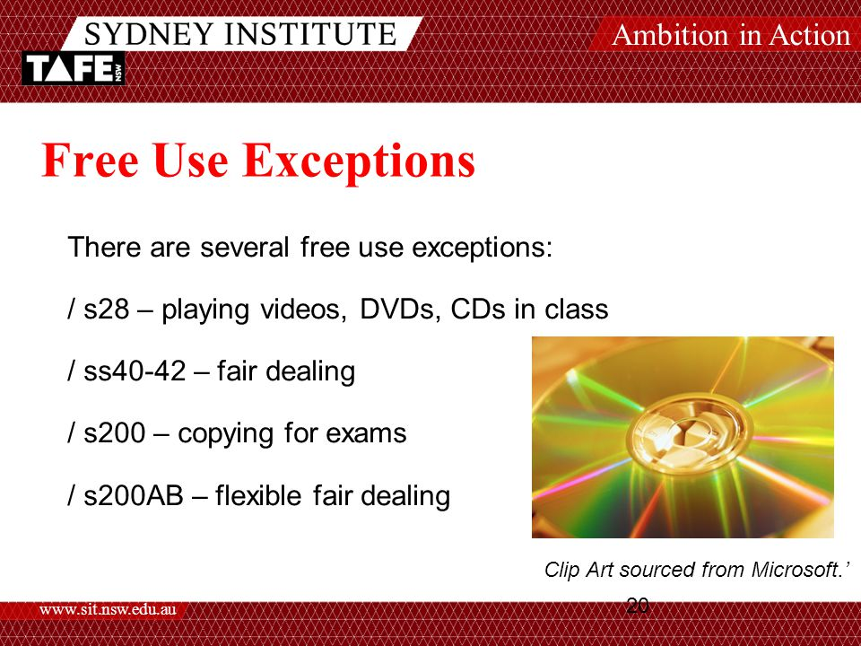 Ambition in Action www.sit.nsw.edu.au 20 Free Use Exceptions There are several free use exceptions: / s28 – playing videos, DVDs, CDs in class / ss40-42 – fair dealing / s200 – copying for exams / s200AB – flexible fair dealing Clip Art sourced from Microsoft.'