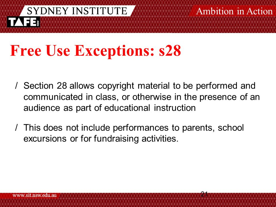 Ambition in Action www.sit.nsw.edu.au 21 Free Use Exceptions: s28 /Section 28 allows copyright material to be performed and communicated in class, or otherwise in the presence of an audience as part of educational instruction /This does not include performances to parents, school excursions or for fundraising activities.