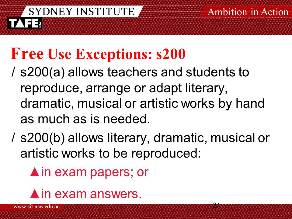 Ambition in Action www.sit.nsw.edu.au 24 Free Use Exceptions: s200 /s200(a) allows teachers and students to reproduce, arrange or adapt literary, dramatic, musical or artistic works by hand as much as is needed.