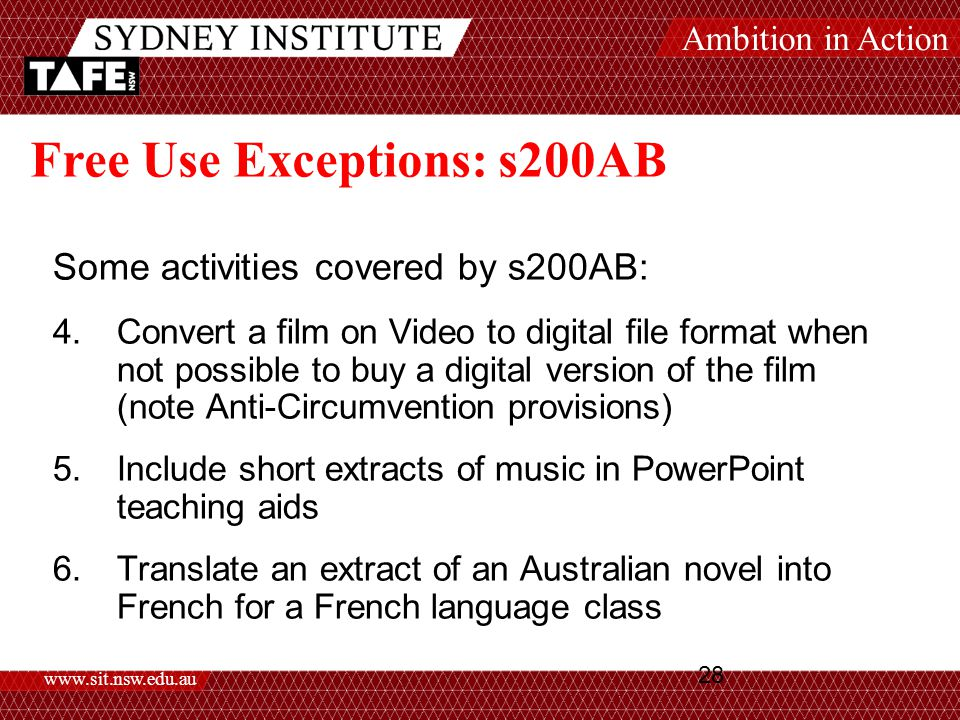 Ambition in Action www.sit.nsw.edu.au 28 Free Use Exceptions: s200AB Some activities covered by s200AB: 4.Convert a film on Video to digital file format when not possible to buy a digital version of the film (note Anti-Circumvention provisions) 5.Include short extracts of music in PowerPoint teaching aids 6.Translate an extract of an Australian novel into French for a French language class