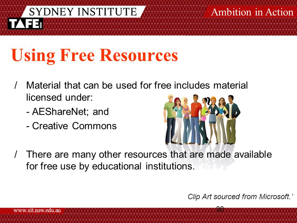 Ambition in Action www.sit.nsw.edu.au 30 Using Free Resources /Material that can be used for free includes material licensed under: - AEShareNet; and - Creative Commons /There are many other resources that are made available for free use by educational institutions.