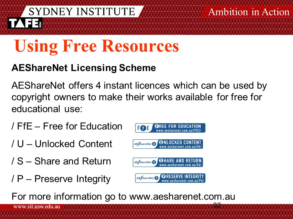 Ambition in Action www.sit.nsw.edu.au 32 Using Free Resources AEShareNet Licensing Scheme AEShareNet offers 4 instant licences which can be used by copyright owners to make their works available for free for educational use: / FfE – Free for Education / U – Unlocked Content / S – Share and Return / P – Preserve Integrity For more information go to www.aesharenet.com.au