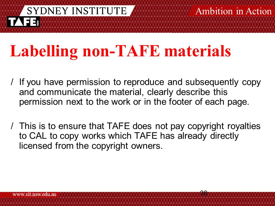 Ambition in Action www.sit.nsw.edu.au 39 Labelling non-TAFE materials /If you have permission to reproduce and subsequently copy and communicate the material, clearly describe this permission next to the work or in the footer of each page.