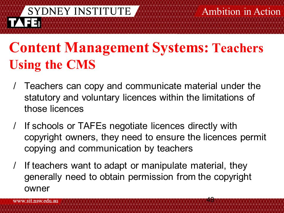 Ambition in Action www.sit.nsw.edu.au 49 Content Management Systems: Teachers Using the CMS /Teachers can copy and communicate material under the statutory and voluntary licences within the limitations of those licences /If schools or TAFEs negotiate licences directly with copyright owners, they need to ensure the licences permit copying and communication by teachers /If teachers want to adapt or manipulate material, they generally need to obtain permission from the copyright owner