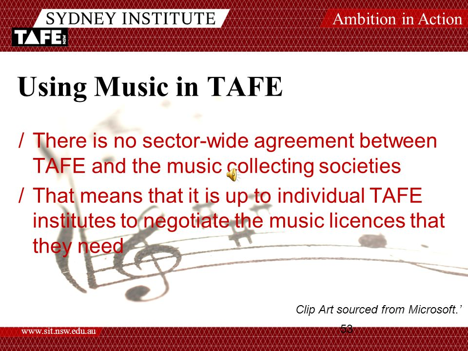 Ambition in Action www.sit.nsw.edu.au 53 Using Music in TAFE /There is no sector-wide agreement between TAFE and the music collecting societies /That means that it is up to individual TAFE institutes to negotiate the music licences that they need Clip Art sourced from Microsoft.'