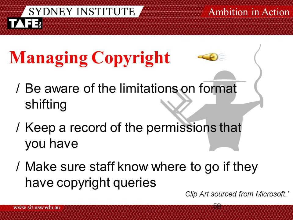 Ambition in Action www.sit.nsw.edu.au 59 Managing Copyright /Be aware of the limitations on format shifting /Keep a record of the permissions that you have /Make sure staff know where to go if they have copyright queries Clip Art sourced from Microsoft.'