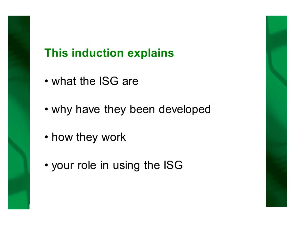 This induction explains what the ISG are why have they been developed how they work your role in using the ISG