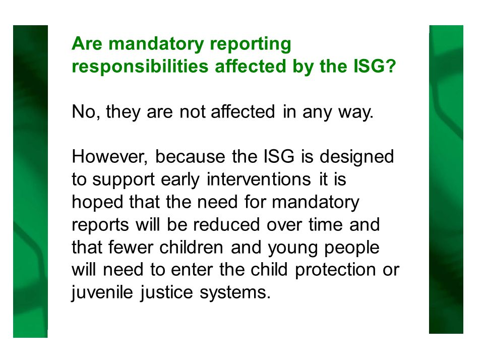 Are mandatory reporting responsibilities affected by the ISG.
