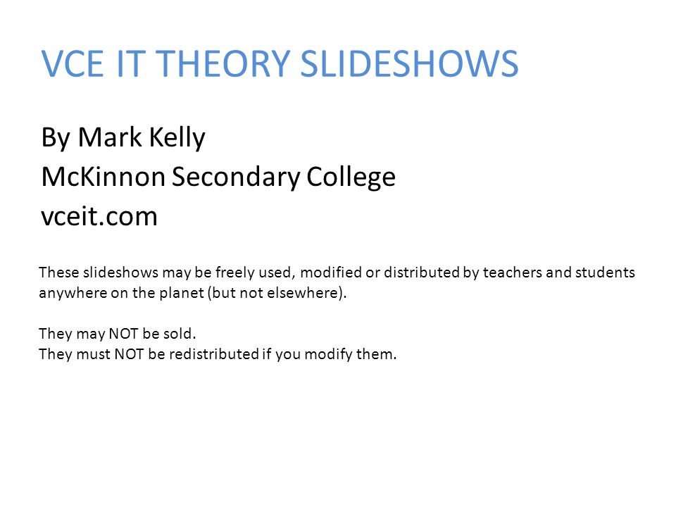 By Mark Kelly McKinnon Secondary College vceit.com These slideshows may be freely used, modified or distributed by teachers and students anywhere on the planet (but not elsewhere).