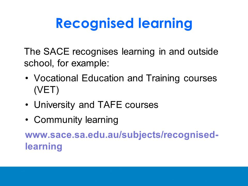 Recognised learning The SACE recognises learning in and outside school, for example: Vocational Education and Training courses (VET) University and TAFE courses Community learning   learning