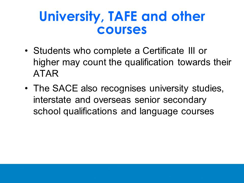 University, TAFE and other courses Students who complete a Certificate III or higher may count the qualification towards their ATAR The SACE also recognises university studies, interstate and overseas senior secondary school qualifications and language courses