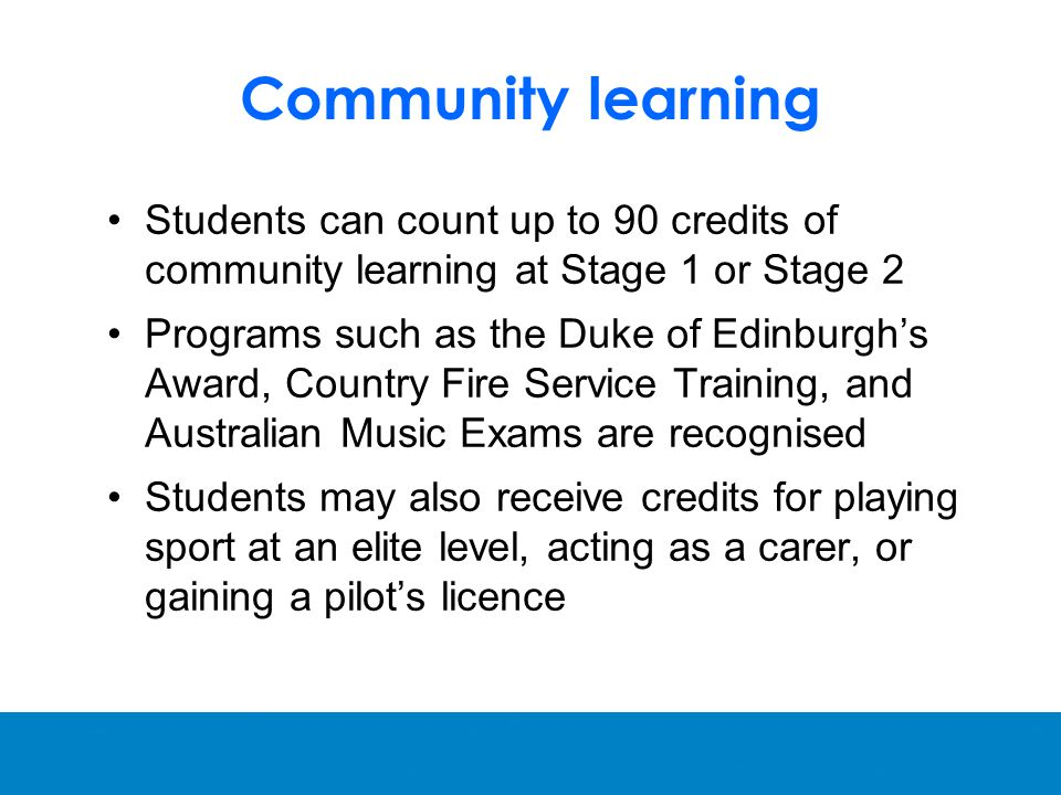 Community learning Students can count up to 90 credits of community learning at Stage 1 or Stage 2 Programs such as the Duke of Edinburgh's Award, Country Fire Service Training, and Australian Music Exams are recognised Students may also receive credits for playing sport at an elite level, acting as a carer, or gaining a pilot's licence