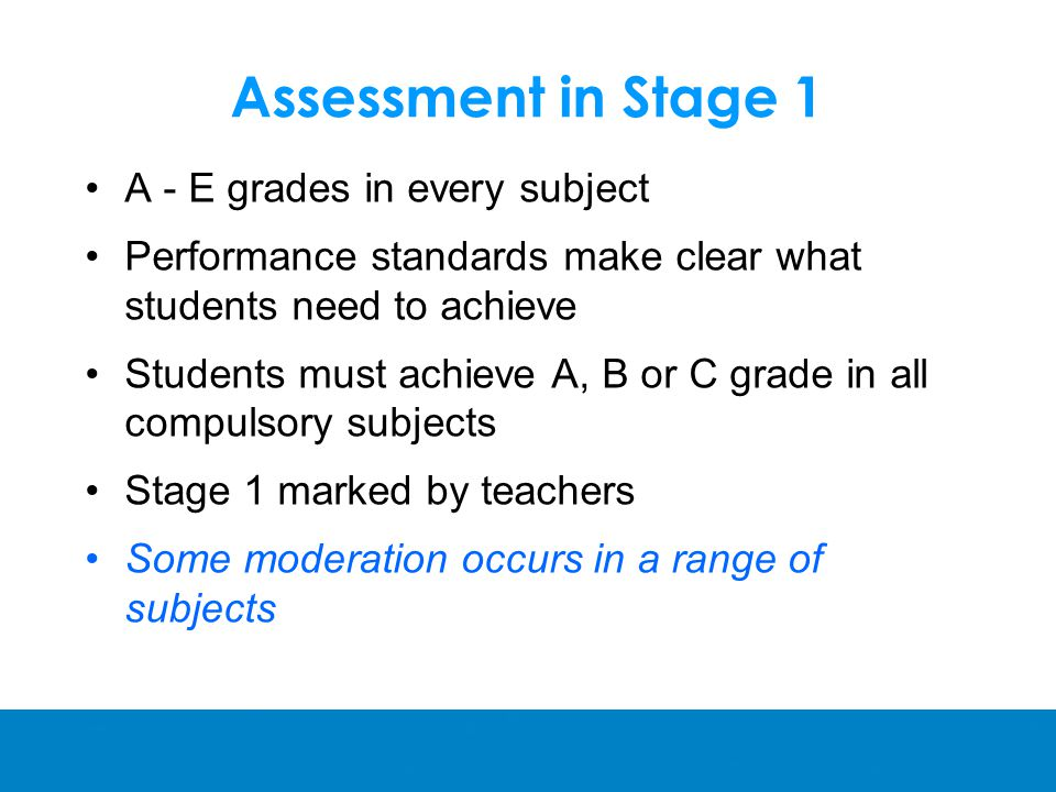 Assessment in Stage 1 A - E grades in every subject Performance standards make clear what students need to achieve Students must achieve A, B or C grade in all compulsory subjects Stage 1 marked by teachers Some moderation occurs in a range of subjects