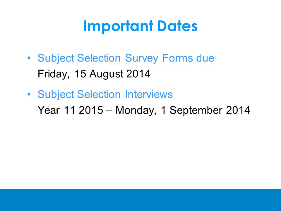 Important Dates Subject Selection Survey Forms due Friday, 15 August 2014 Subject Selection Interviews Year – Monday, 1 September 2014
