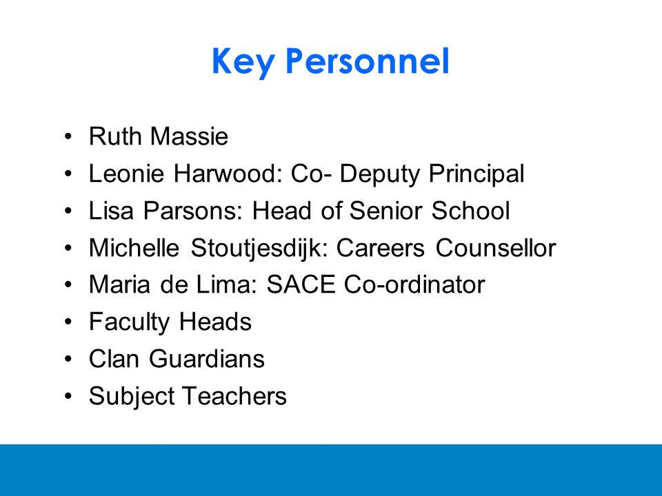 Key Personnel Ruth Massie Leonie Harwood: Co- Deputy Principal Lisa Parsons: Head of Senior School Michelle Stoutjesdijk: Careers Counsellor Maria de Lima: SACE Co-ordinator Faculty Heads Clan Guardians Subject Teachers