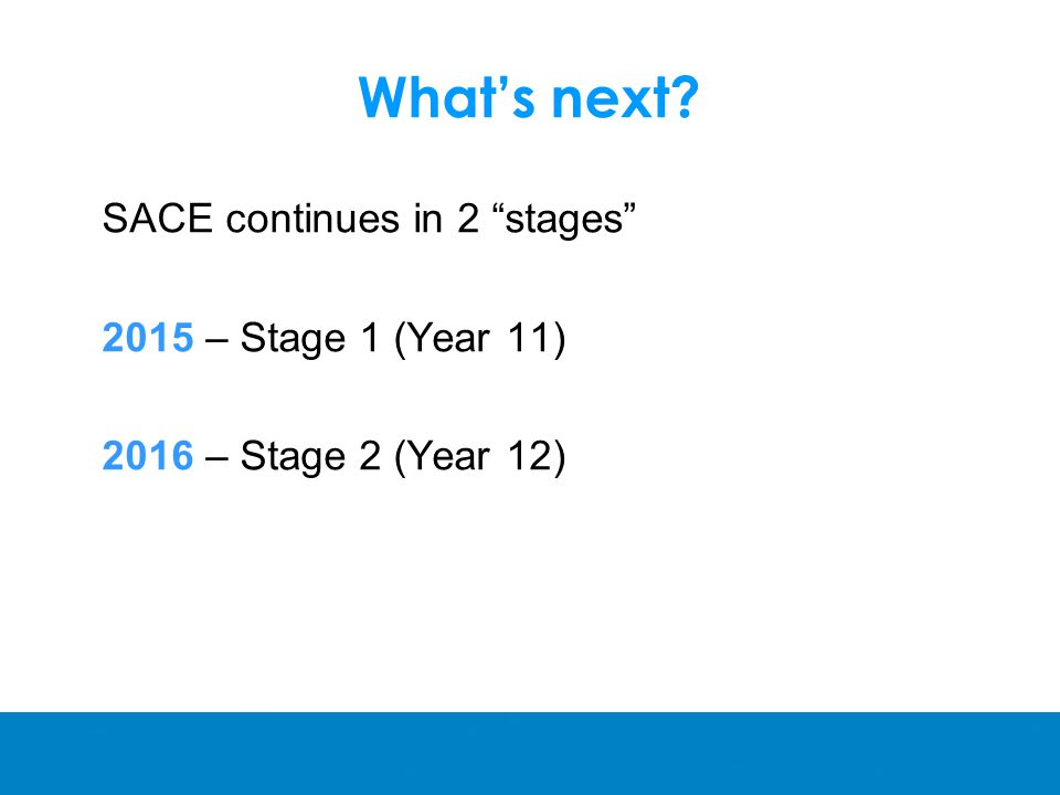 What's next SACE continues in 2 stages 2015 – Stage 1 (Year 11) 2016 – Stage 2 (Year 12)