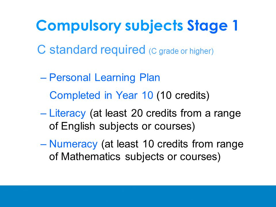 Compulsory subjects Stage 1 C standard required (C grade or higher) –Personal Learning Plan Completed in Year 10 (10 credits) –Literacy (at least 20 credits from a range of English subjects or courses) –Numeracy (at least 10 credits from range of Mathematics subjects or courses)