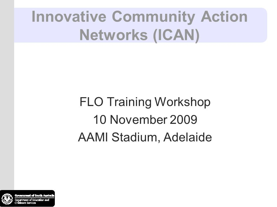 Innovative Community Action Networks (ICAN) FLO Training Workshop 10 November 2009 AAMI Stadium, Adelaide
