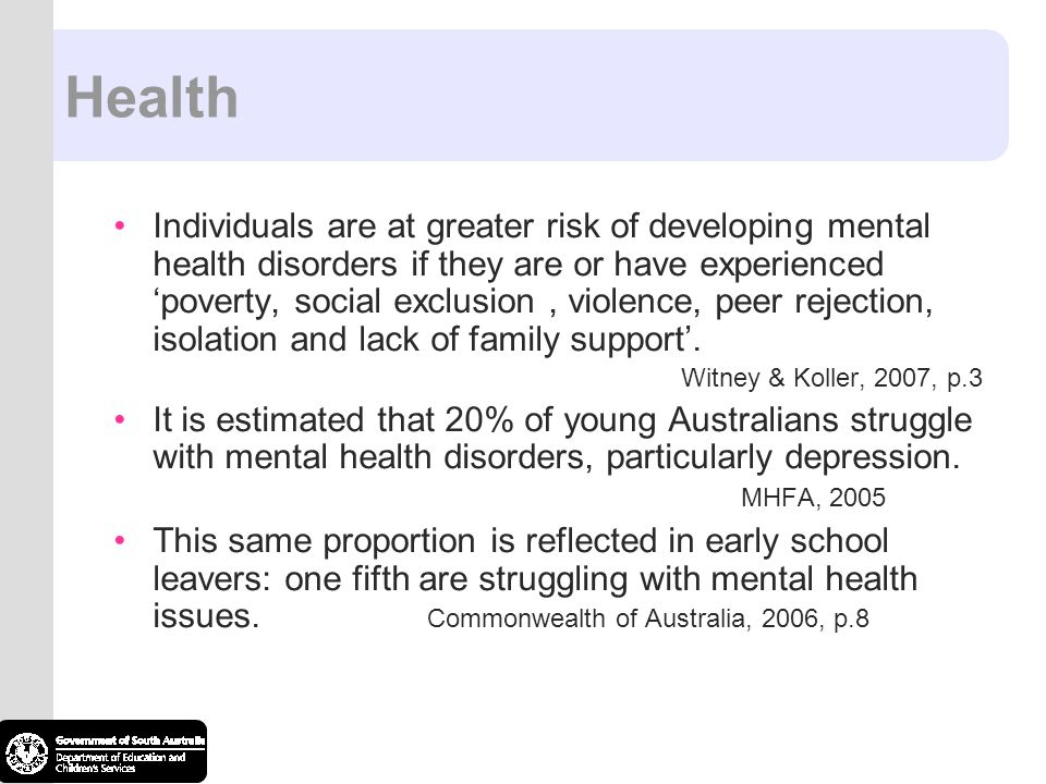 Health Individuals are at greater risk of developing mental health disorders if they are or have experienced 'poverty, social exclusion, violence, peer rejection, isolation and lack of family support'.