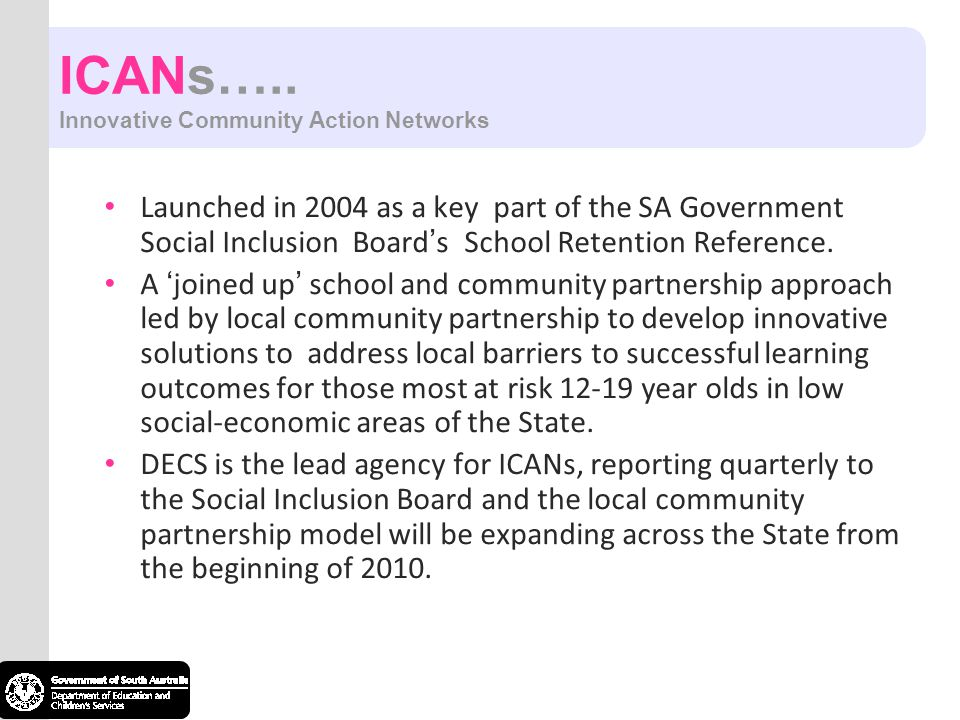 ICANs….. Innovative Community Action Networks Launched in 2004 as a key part of the SA Government Social Inclusion Board ' s School Retention Referenc