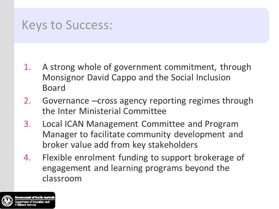 Keys to Success: 1.A strong whole of government commitment, through Monsignor David Cappo and the Social Inclusion Board 2.Governance – cross agency reporting regimes through the Inter Ministerial Committee 3.Local ICAN Management Committee and Program Manager to facilitate community development and broker value add from key stakeholders 4.Flexible enrolment funding to support brokerage of engagement and learning programs beyond the classroom