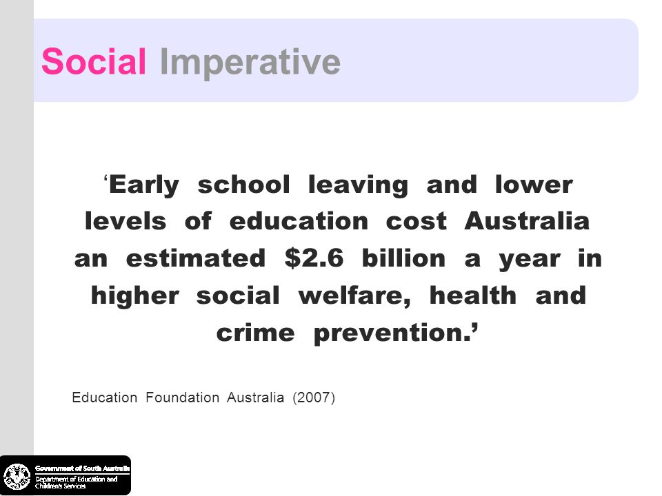 Social Imperative ' Early school leaving and lower levels of education cost Australia an estimated $2.6 billion a year in higher social welfare, health and crime prevention.' Education Foundation Australia (2007)