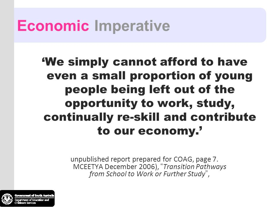 Economic Imperative 'We simply cannot afford to have even a small proportion of young people being left out of the opportunity to work, study, continually re-skill and contribute to our economy.' unpublished report prepared for COAG, page 7.