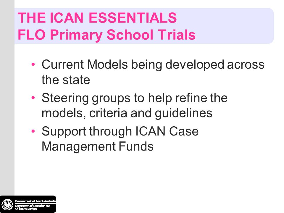 THE ICAN ESSENTIALS FLO Primary School Trials Current Models being developed across the state Steering groups to help refine the models, criteria and guidelines Support through ICAN Case Management Funds