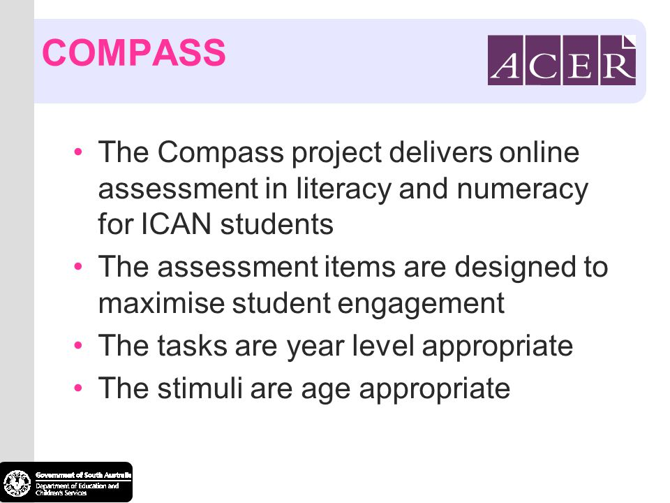 COMPASS The Compass project delivers online assessment in literacy and numeracy for ICAN students The assessment items are designed to maximise student engagement The tasks are year level appropriate The stimuli are age appropriate