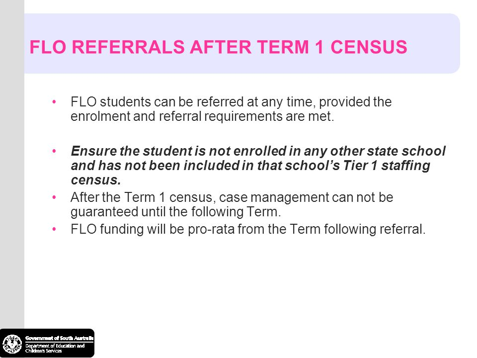 FLO REFERRALS AFTER TERM 1 CENSUS FLO students can be referred at any time, provided the enrolment and referral requirements are met.