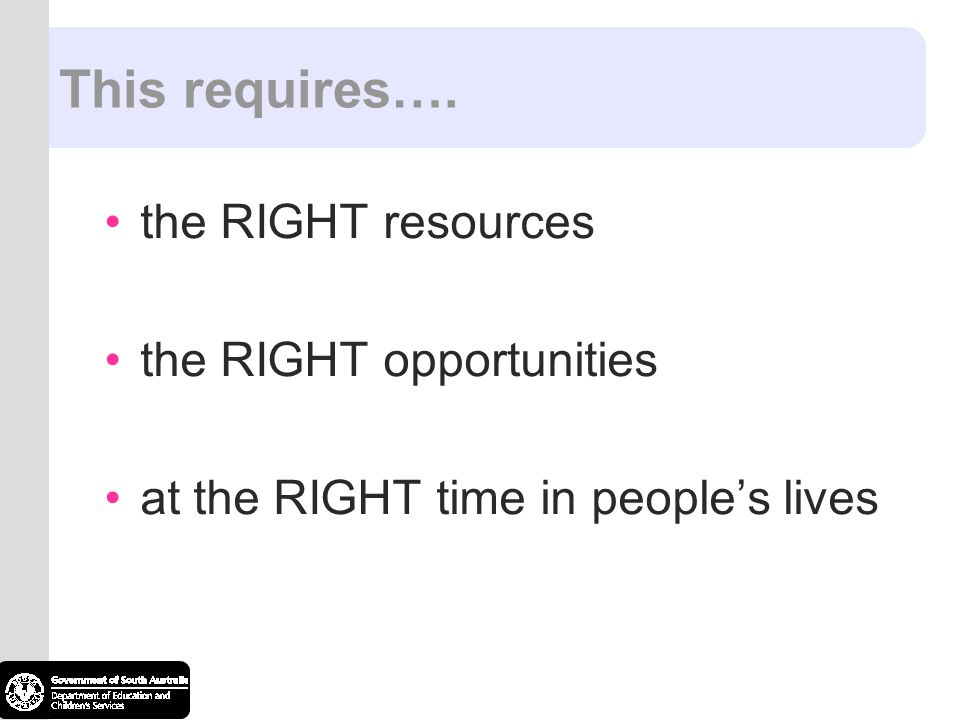This requires…. the RIGHT resources the RIGHT opportunities at the RIGHT time in people's lives